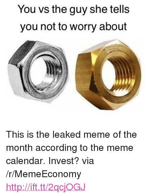 """Meme, Calendar, and Http: You vs the guy she tells  you not to worry about <p>This is the leaked meme of the month according to the meme calendar. Invest? via /r/MemeEconomy <a href=""""http://ift.tt/2qcjOGJ"""">http://ift.tt/2qcjOGJ</a></p>"""