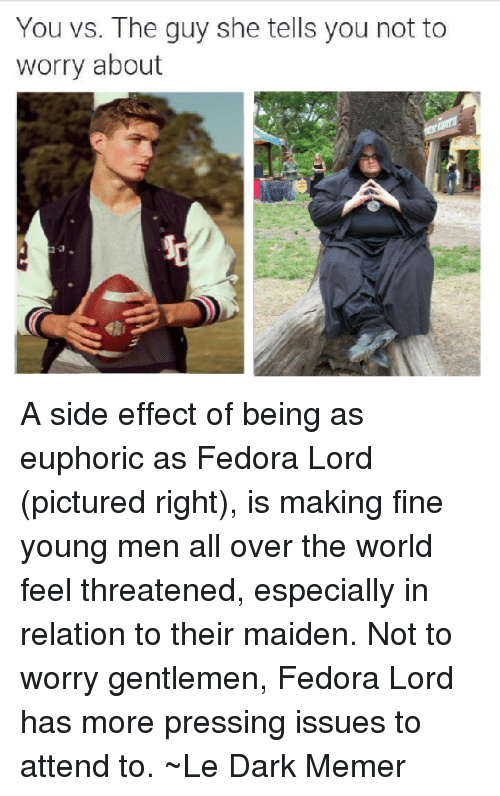 Dank, Fedora, and Pictures: You vs. The guy she tells you not to  worry about A side effect of being as euphoric as Fedora Lord (pictured right), is making fine young men all over the world feel threatened, especially in relation to their maiden. Not to worry gentlemen, Fedora Lord has more pressing issues to attend to.  ~Le Dark Memer