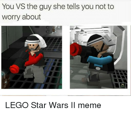 Dank, Lego, and Meme: You VS the guy she tells you not to  worry about LEGO Star Wars II meme