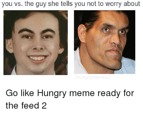 Hungry Meme: you vs. the guy she tells you not to worry about  hung Go like Hungry meme ready for the feed 2