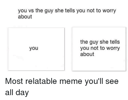 Relatable: you vs the guy she tells you not to worry  about  the guy she tells  you  you not to worry  about Most relatable meme you'll see all day
