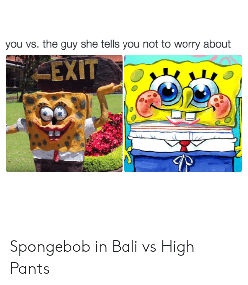 High Pants: you vs. the guy she tells you not to worry about  EXIT Spongebob in Bali vs High Pants