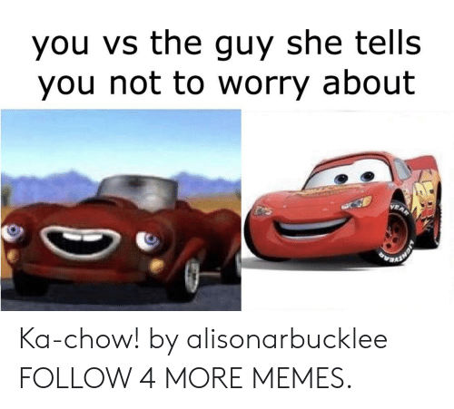 Kachow: you vs the guy she tells  you not to worry about Ka-chow! by alisonarbucklee FOLLOW 4 MORE MEMES.