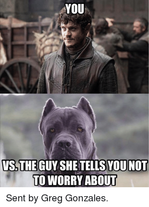 Game of Thrones: YOU  VS THE GUY SHE TELLSYOUNOT  TO WORRY ABOUT Sent by Greg Gonzales.