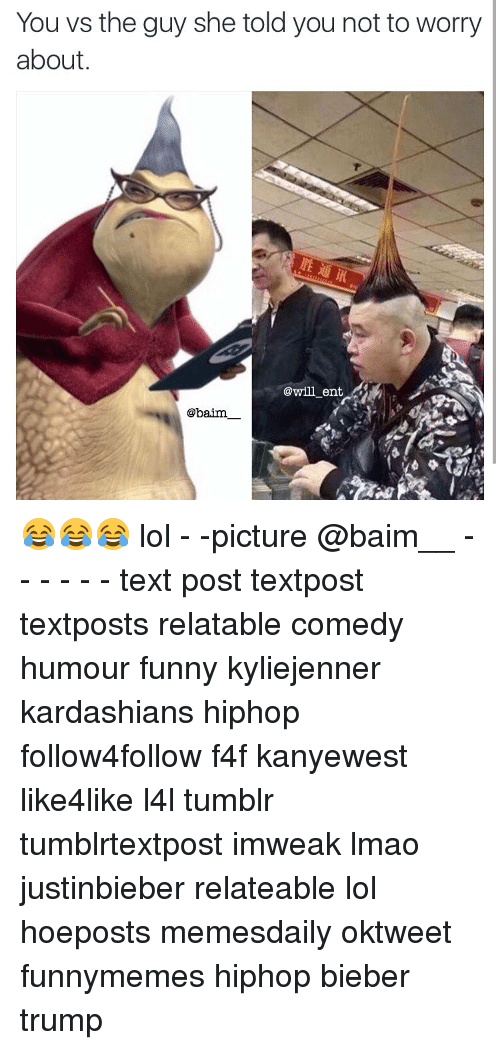 Lol Pictures: You vs the guy she told you not to worry  about  @will ent  baim 😂😂😂 lol - -picture @baim__ - - - - - - text post textpost textposts relatable comedy humour funny kyliejenner kardashians hiphop follow4follow f4f kanyewest like4like l4l tumblr tumblrtextpost imweak lmao justinbieber relateable lol hoeposts memesdaily oktweet funnymemes hiphop bieber trump
