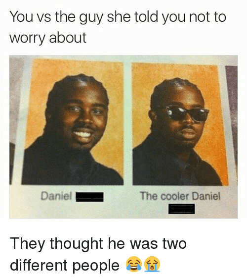 Funny, Thought, and Daniel: You vs the guy she told you not to  worry about  Daniel ■  The cooler Daniel They thought he was two different people 😂😭