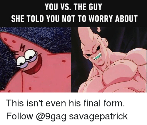 9gag, Memes, and 🤖: YOU VS. THE GUY  SHE TOLD YOU NOT TO WORRY ABOUT This isn't even his final form. Follow @9gag savagepatrick