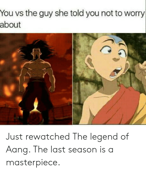 Aang: You vs the guy she told you not to worry  about Just rewatched The legend of Aang. The last season is a masterpiece.
