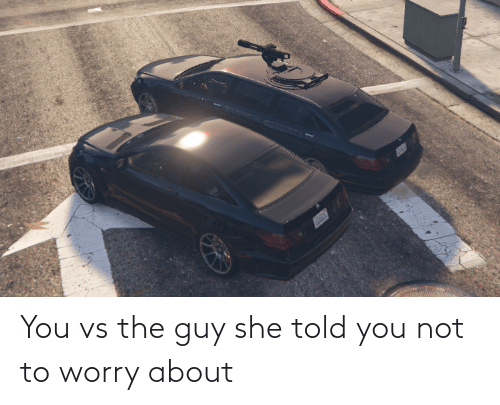 Told You: You vs the guy she told you not to worry about