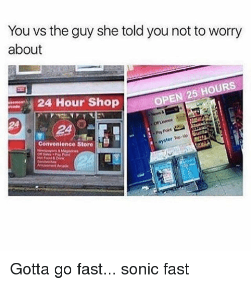 gotta go fast: You vs the guy she told you not toworry  about  OPEN 25 HOURS  24 Hour Shop  up  ter Top  Convenience Store Gotta go fast... sonic fast