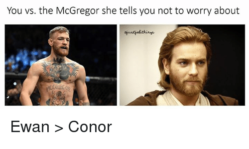 Star Wars, McGregor, and She: You vs. the McGregor she tells you not to worry about  ejustjedithinge Ewan > Conor
