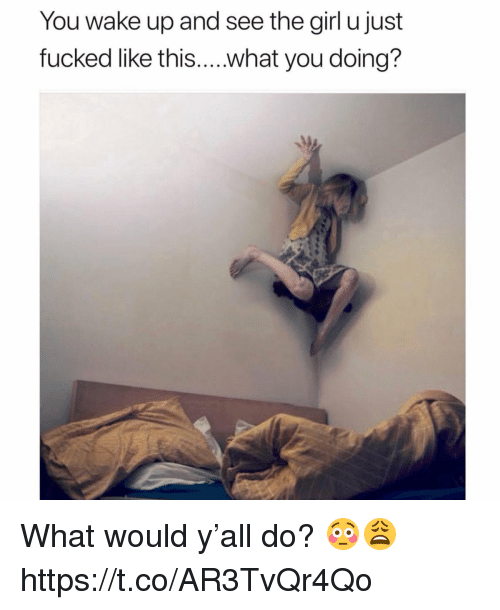 Memes, Girl, and What You Doing: You wake up and see the girl u just  fucked like this....what you doing? What would y'all do? 😳😩 https://t.co/AR3TvQr4Qo