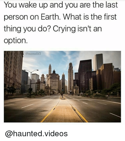 What Is The First: You wake up and you are the last  person on Earth. What is the first  thing you do? Crying isn't an  option.  @memelifs @haunted.videos