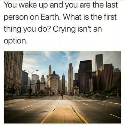 What Is The First: You wake up and you are the last  person on Earth. What is the first  thing you do? Crying isn't an  option.