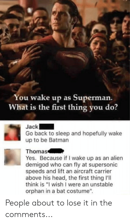 """What Is The First: You wake up as Superman.  What is the first thing you do?  Jack  Go back to sleep and hopefully wake  up to be Batman  Thomas  Yes. Because if I wake up as an alien  demigod who can fly at supersonic  speeds and lift an aircraft carrier  above his head, the first thing l'll  think is """"I wish I were an unstable  orphan in a bat costume"""" People about to lose it in the comments..."""