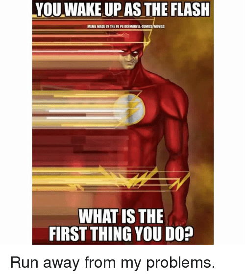 The Flash Meme: YOU WAKE UP AS THE FLASH  MEME MADE BY THE FBPG DCIMARVEL-COMICSIMOVIES  WHAT IS THE  FIRST THINGYOU DO? Run away from my problems.