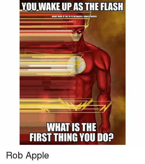 The Flash Meme: YOU WAKE UP AS THE FLASH  MEME MADE BY THE FBPG DCIMARVEL CO  MOVIES  WHAT IS THE  FIRST THING YOU DO? Rob Apple