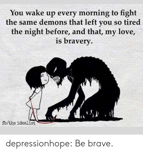 Be Brave: You wake up every morning to fight  the same demons that left you so tired  the night before, and that, my love,  is braverv  fb/the idealist depressionhope:  Be brave.