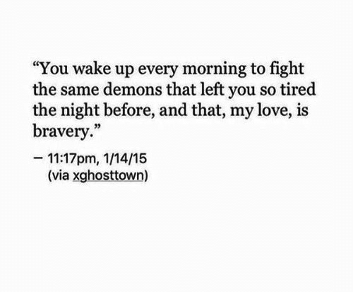 """bravery: """"You wake up every morning to fight  the same demons that left you so tired  the night before, and that, my love, is  bravery.""""  -11:17pm, 1/14/15  (via xghosttown)"""