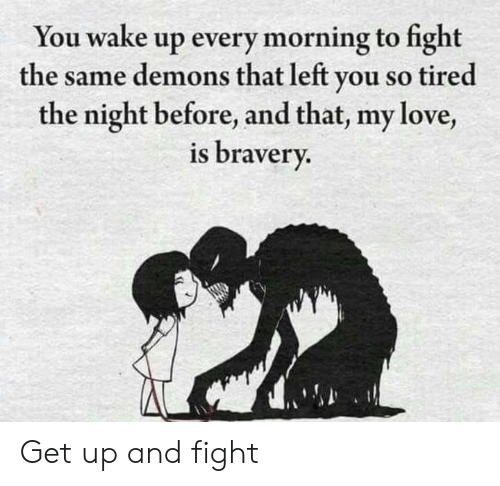 bravery: You wake up every morning to fight  the same demons that left you so tired  the night before, and that, my love,  is bravery. Get up and fight