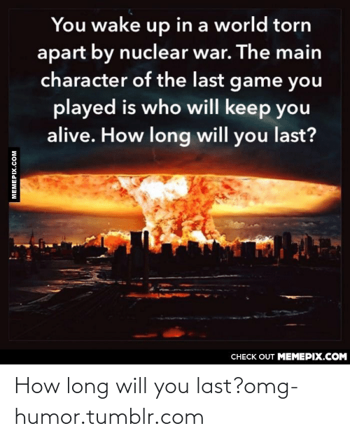 Long Will: You wake up in a world torn  apart by nuclear war. The main  character of the last game you  played is who will keep you  alive. How long will you last?  CНECK OUT MЕМЕРIХ.COМ  MEMEPIX.COM How long will you last?omg-humor.tumblr.com