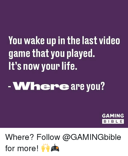videos games: You wake up in the last video  game that you played  It's now your life.  Where are you  GAMING  BIB L E Where? Follow @GAMINGbible for more! 🙌🎮