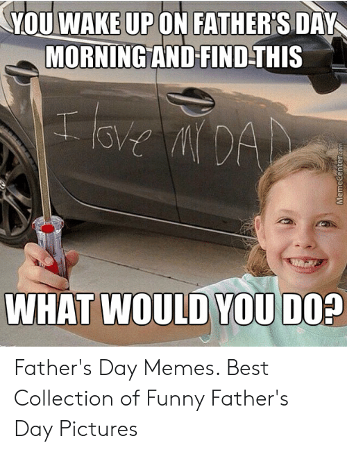 Happy Fathers Day Meme: YOU WAKE UP ON FATHER'S DAY  MORNINGAND FINDTHIS  Cu)  WHAT WOULD YOU DO? Father's Day Memes. Best Collection of Funny Father's Day Pictures