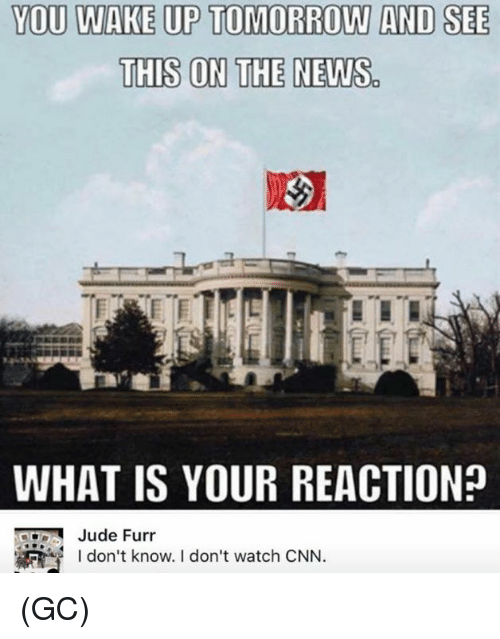 cnn.com, Memes, and News: YOU WAKE UP TOMORROW AND SEE  THIS ON THE NEWS  WHAT IS YOUR REACTION?  I don't know. I don't watch CNN. (GC)