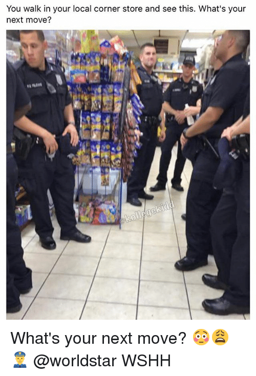 Memes, Worldstar, and Wshh: You walk in your local corner store and see this. What's your  next move? What's your next move? 😳😩👮 @worldstar WSHH