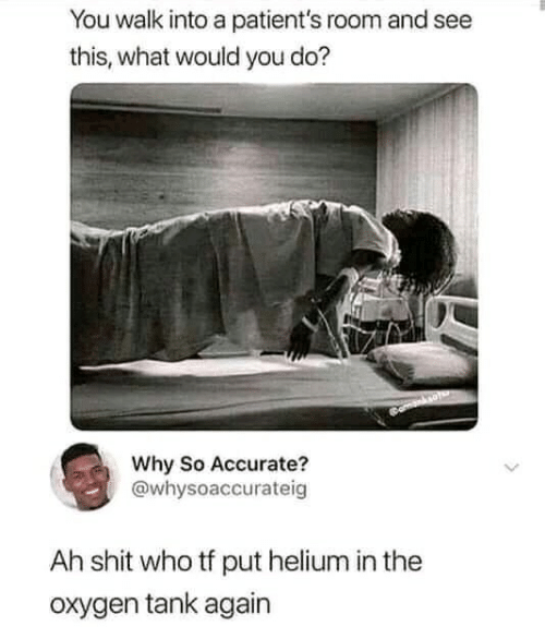 what would you do: You walk into a patient's room and see  this, what would you do?  Why So Accurate?  @whysoaccurateig  Ah shit who tf put helium in the  oxygen tank again
