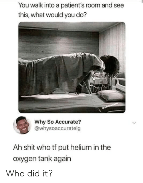 what would you do: You walk into a patient's room and see  this, what would you do?  Why So Accurate?  @whysoaccurateig  Ah shit who tf put helium in the  oxygen tank again Who did it?