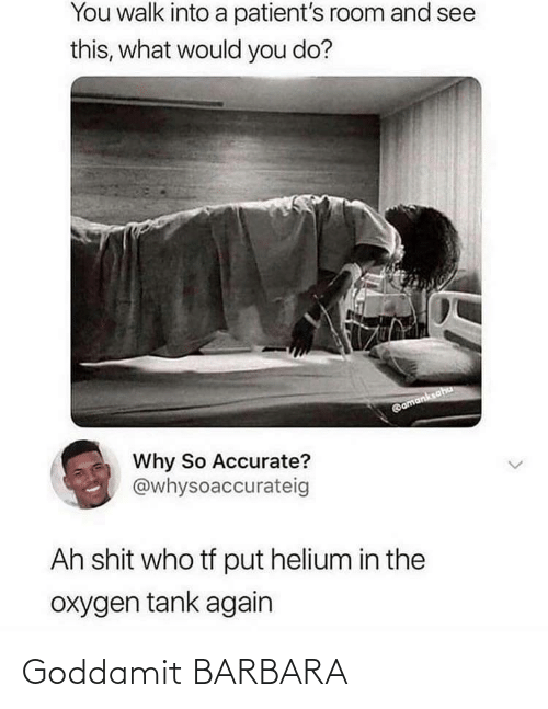 Oxygen: You walk into a patient's room and see  this, what would you do?  @amanksaha  Why So Accurate?  @whysoaccurateig  Ah shit who tf put helium in the  oxygen tank again Goddamit BARBARA