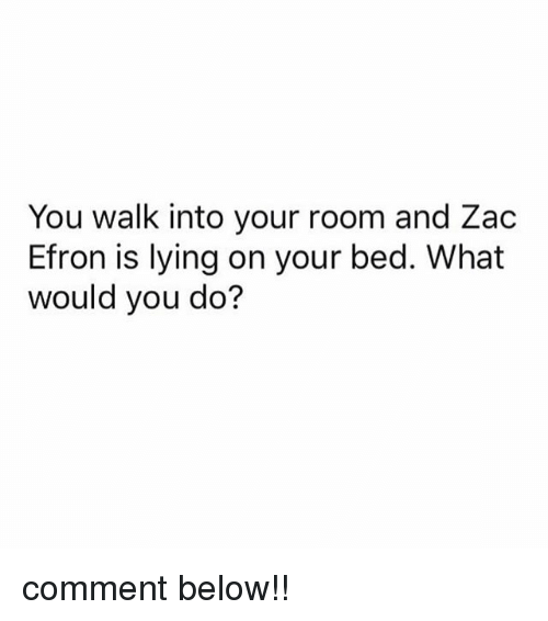 Zac Efron, Girl Memes, and Lying: You walk into your room and Zac  Efron is lying on your bed. What  would you do? comment below!!