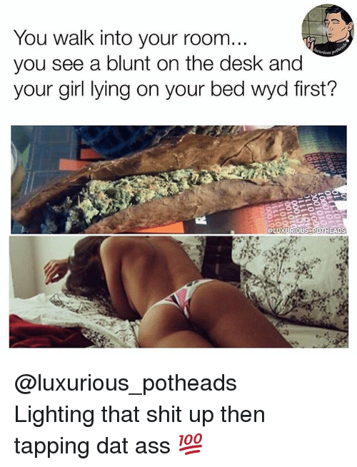 Ass, Dank, and Dat Ass: You walk into your room.  you see a blunt on the desk and  your girl lying on your bed wyd first  LUXURIOUS POT  HEADS @luxurious_potheads ・・・ Lighting that shit up then tapping dat ass 💯