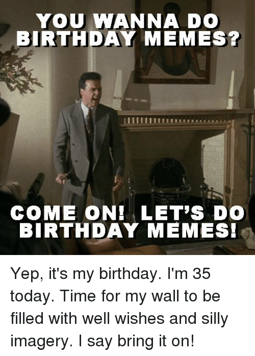 Birthday Memes: YOU WANNA DO  BIRTHDAY MEMES?  COME ON! LET'S DO  BIRTHDAY MEMESI Yep, it's my birthday.  I'm 35 today.  Time for my wall to be filled with well wishes and silly imagery.  I say bring it on!