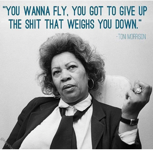Toni Morrison: YOU WANNA FLY YOU GOT TO GIVE UP  THE SHIT THAT WEIGHS YOU DOWN  TONI MORRISON