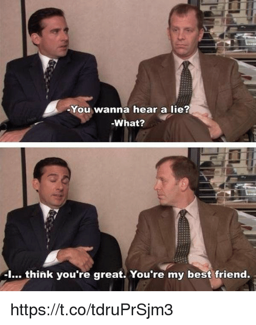 youre my best friend: You wanna hear a lie?  -What?  I... think you're great. You're my best friend https://t.co/tdruPrSjm3