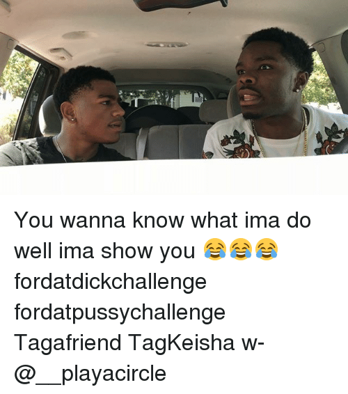 Memes, Wanna Know, and 🤖: You wanna know what ima do well ima show you 😂😂😂 fordatdickchallenge fordatpussychallenge Tagafriend TagKeisha w- @__playacircle