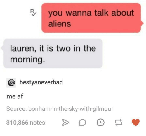 Af, Aliens, and Humans of Tumblr: you wanna talk about  aliens  lauren, it is two in the  morning.  bestyaneverhad  me af  Source: bonham-in-the-sky-with-gilmour  310,366 notes > DO