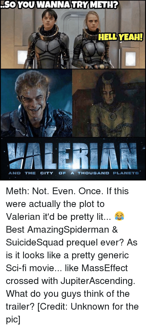 Lit, Memes, and Best: YOU WANNA TRYMETH?  HELLYEAH!  AND THE CITY OF A THOUSAND  PLANETS Meth: Not. Even. Once. If this were actually the plot to Valerian it'd be pretty lit... 😂 Best AmazingSpiderman & SuicideSquad prequel ever? As is it looks like a pretty generic Sci-fi movie... like MassEffect crossed with JupiterAscending. What do you guys think of the trailer? [Credit: Unknown for the pic]