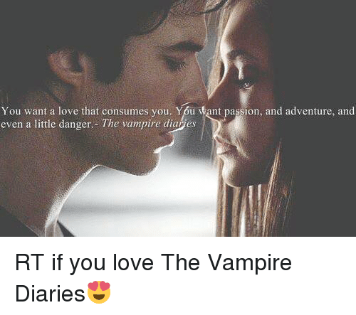 Vampire Diaries You Want A Love That Consumes You Quotes: 25+ Best Memes About Ypu