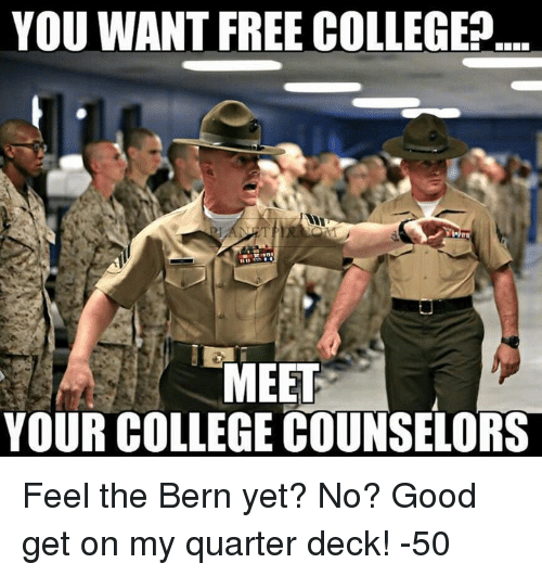 Feel The Bern: YOU WANT FREE COLLEGE  MEET  YOUR COLLEGE COUNSELORS Feel the Bern yet? No? Good get on my quarter deck!   -50