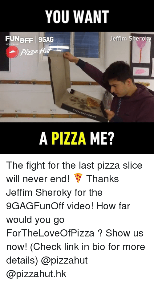9gag, Memes, and Pizza: YOU WANT  FUNOFF 9GAG  Br  Pizza h  A PIZZA ME? The fight for the last pizza slice will never end! 🍕 Thanks Jeffim Sheroky for the 9GAGFunOff video! How far would you go ForTheLoveOfPizza ? Show us now! (Check link in bio for more details) @pizzahut @pizzahut.hk