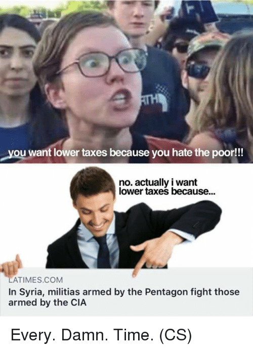 Memes, Taxes, and Syria: you want lower taxes because you hate the poor!!  no. actually i want  lower taxes because...  ATIMES COM  In Syria, militias armed by the Pentagon fight those  armed by the CIA Every. Damn. Time. (CS)