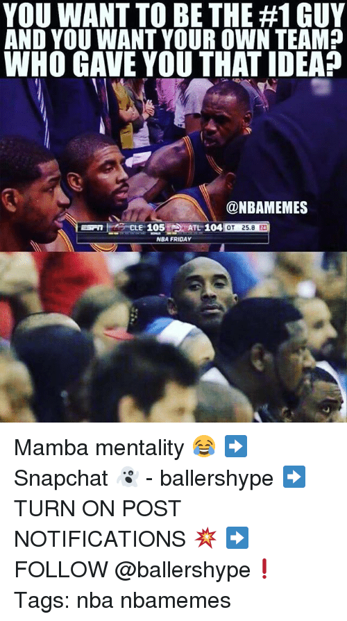 Friday, Nba, and Idea: YOU WANT TO BE THE #1 GUY  AND YOU WANT YOUR OWN TEAM?  WHO GAVE YOU THAT IDEA?  @NBAMEMES  E 105  TL 104  OT 25.8 2  NBA FRIDAY Mamba mentality 😂 ➡Snapchat 👻 - ballershype ➡TURN ON POST NOTIFICATIONS 💥 ➡ FOLLOW @ballershype❗ Tags: nba nbamemes