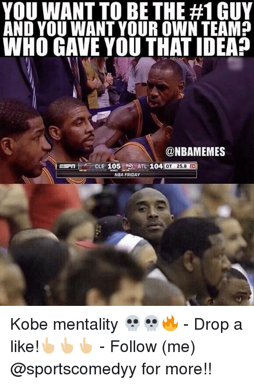 Friday, Memes, and Nba: YOU WANT TO BE THE #1 GUY  AND YOU WANT YOUR OWN TEAM?  WHO GAVE YOU THAT IDEA?  @NBAMEMES  ESPTCLE 105ATL 104  OT 25.8 2  NBA FRIDAY Kobe mentality 💀💀🔥 - Drop a like!👆🏼👆🏼👆🏼 - Follow (me) @sportscomedyy for more!!