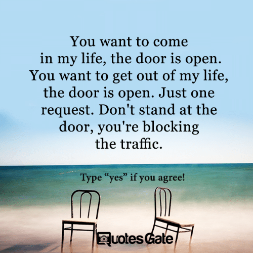 "Life, Traffic, and Gate: You want to come  in my life, the door is open.  You want to get out of my life,  the door is open. Just one  request. Don't stand at the  door, you're blocking  the traffic.  Type ""yes"" if you agree!  uotes Gate"