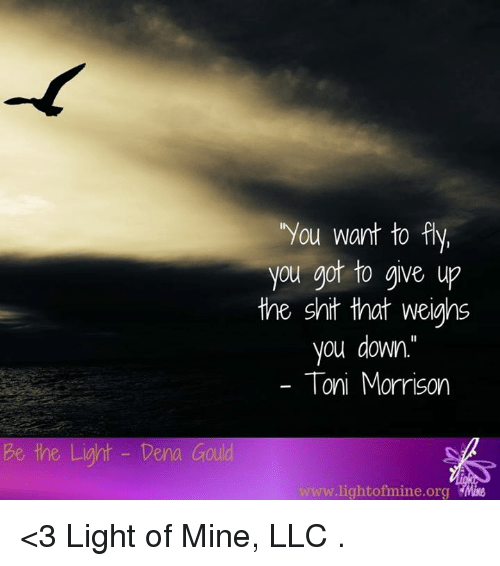 """Toni Morrison: You want to fly  you got to give up  the shit that weighs  you down.""""  Toni Morrison  be the Light Dera Goud  light ofmine.org <3 Light of Mine, LLC  ."""