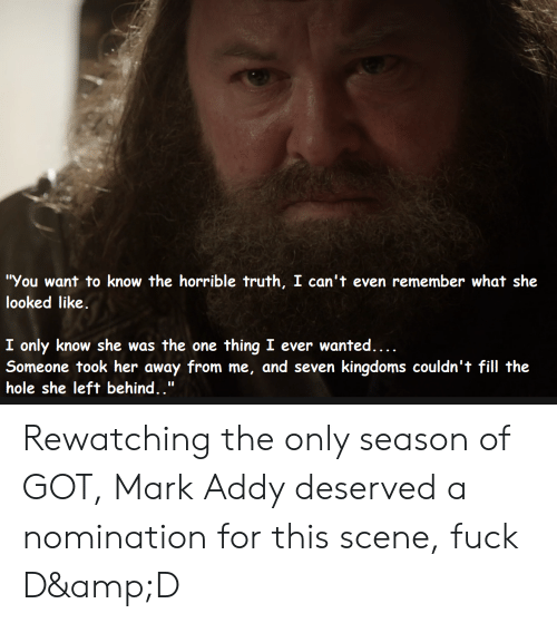 """mark addy: """"You want to know the horrible truth, I can't even remember what she  looked like  I only know she was the one  Someone took her away from me, and seven kingdoms couldn't fill the  thing I ever wanted....  hole she left behind.."""" Rewatching the only season of GOT, Mark Addy deserved a nomination for this scene, fuck D&D"""