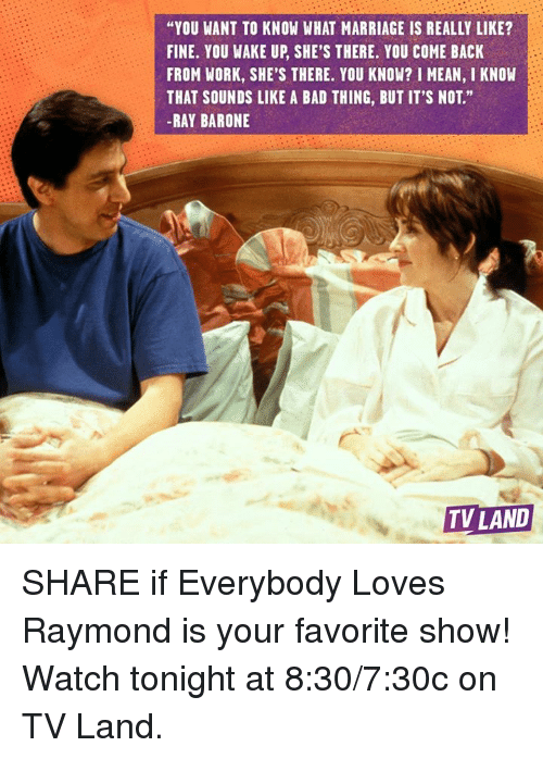 "tv land: ""YOU WANT TO KNOW WHAT MARRIAGE IS REALLY LIKE?  FINE. YOU WAKE UP, SHE'S THERE. YOU COME BACK  FROM WORK, SHE'S THERE. YOU KNOW? I MEAN, I KNOW  THAT SOUNDS LIKE A BAD THING, BUT IT'S NOT.""  -RAY BARONE  TV LAND SHARE if Everybody Loves Raymond is your favorite show! Watch tonight at 8:30/7:30c on TV Land."